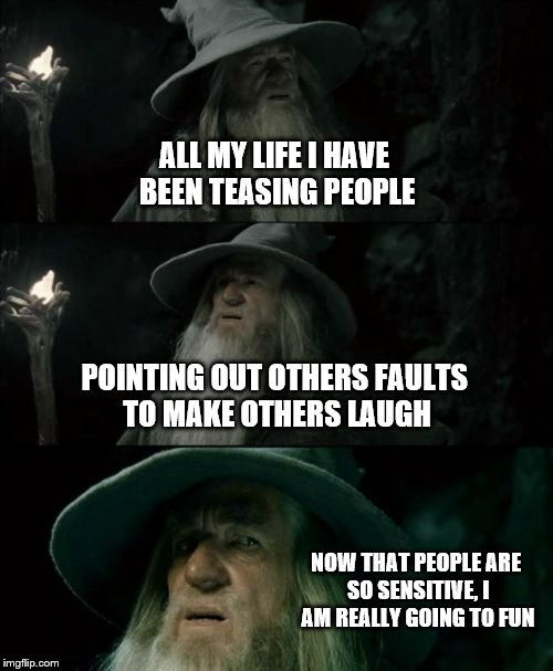 Confused Gandalf Meme | ALL MY LIFE I HAVE BEEN TEASING PEOPLE POINTING OUT OTHERS FAULTS TO MAKE OTHERS LAUGH NOW THAT PEOPLE ARE SO SENSITIVE, I AM REALLY GOING T | image tagged in memes,confused gandalf | made w/ Imgflip meme maker