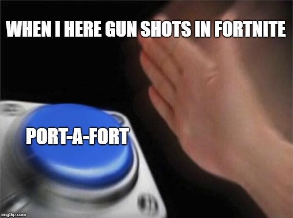 Blank Nut Button Meme | WHEN I HERE GUN SHOTS IN FORTNITE PORT-A-FORT | image tagged in memes,blank nut button | made w/ Imgflip meme maker
