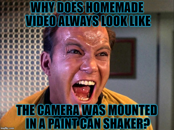 WHY DOES HOMEMADE VIDEO ALWAYS LOOK LIKE THE CAMERA WAS MOUNTED IN A PAINT CAN SHAKER? | made w/ Imgflip meme maker
