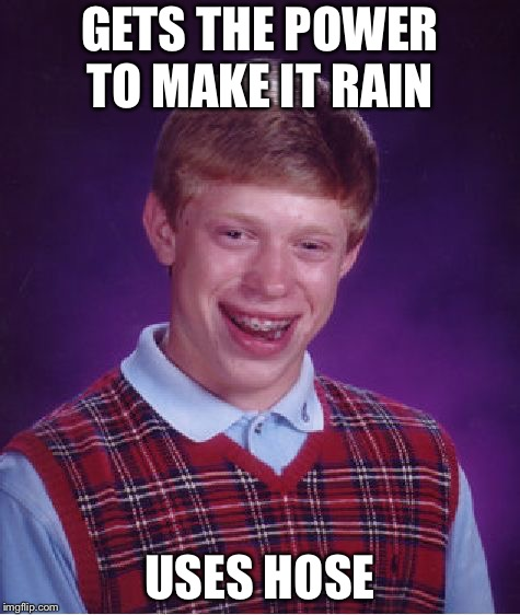 Bad Luck Brian Meme | GETS THE POWER TO MAKE IT RAIN USES HOSE | image tagged in memes,bad luck brian | made w/ Imgflip meme maker