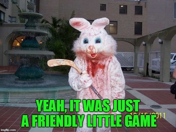 YEAH, IT WAS JUST A FRIENDLY LITTLE GAME | made w/ Imgflip meme maker
