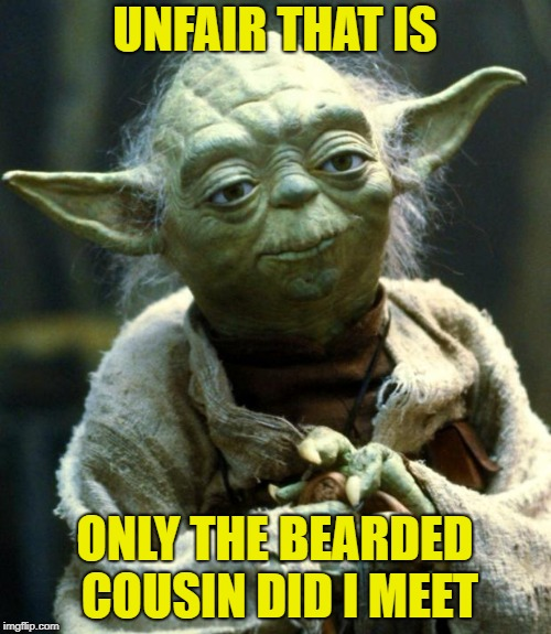 Star Wars Yoda Meme | UNFAIR THAT IS ONLY THE BEARDED COUSIN DID I MEET | image tagged in memes,star wars yoda | made w/ Imgflip meme maker