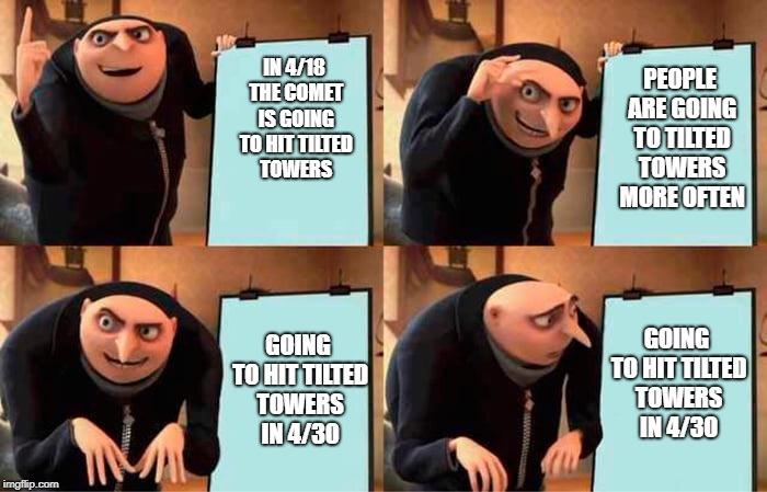 Grus evil plan | IN 4/18 THE COMET IS GOING TO HIT TILTED TOWERS GOING TO HIT TILTED TOWERS IN 4/30 PEOPLE ARE GOING TO TILTED TOWERS MORE OFTEN GOING TO HIT | image tagged in grus evil plan | made w/ Imgflip meme maker