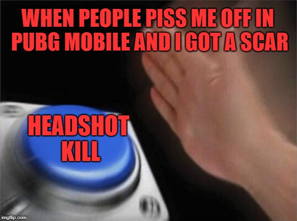 Blank Nut Button Meme | WHEN PEOPLE PISS ME OFF IN PUBG MOBILE AND I GOT A SCAR HEADSHOT KILL | image tagged in memes,blank nut button | made w/ Imgflip meme maker