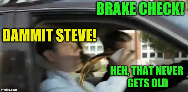 BRAKE CHECK! HEH, THAT NEVER GETS OLD DAMMIT STEVE! | made w/ Imgflip meme maker
