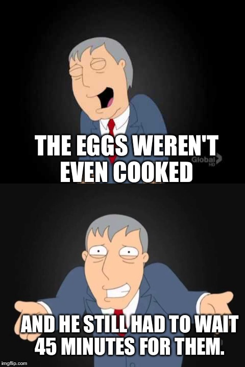 THE EGGS WEREN'T EVEN COOKED AND HE STILL HAD TO WAIT 45 MINUTES FOR THEM. | made w/ Imgflip meme maker