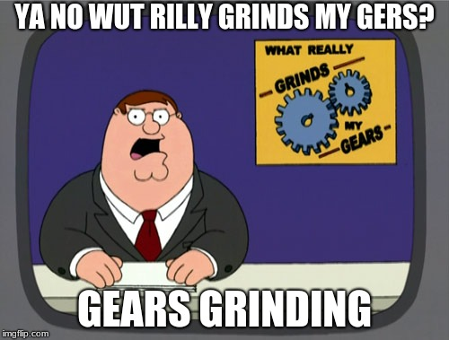 Peter Griffin News | YA NO WUT RILLY GRINDS MY GERS? GEARS GRINDING | image tagged in memes,peter griffin news | made w/ Imgflip meme maker