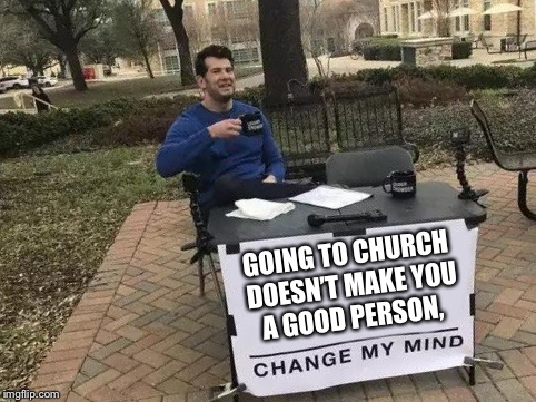 Change My Mind | GOING TO CHURCH DOESN'T MAKE YOU A GOOD PERSON, | image tagged in change my mind | made w/ Imgflip meme maker