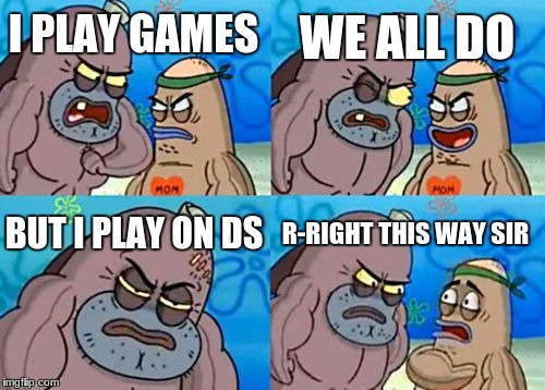 How Tough Are You Meme | I PLAY GAMES WE ALL DO BUT I PLAY ON DS R-RIGHT THIS WAY SIR | image tagged in memes,how tough are you | made w/ Imgflip meme maker