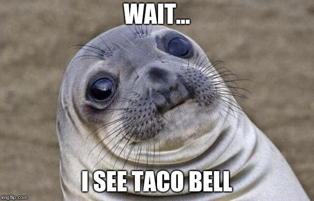 Awkward Moment Sealion Meme | WAIT... I SEE TACO BELL | image tagged in memes,awkward moment sealion | made w/ Imgflip meme maker