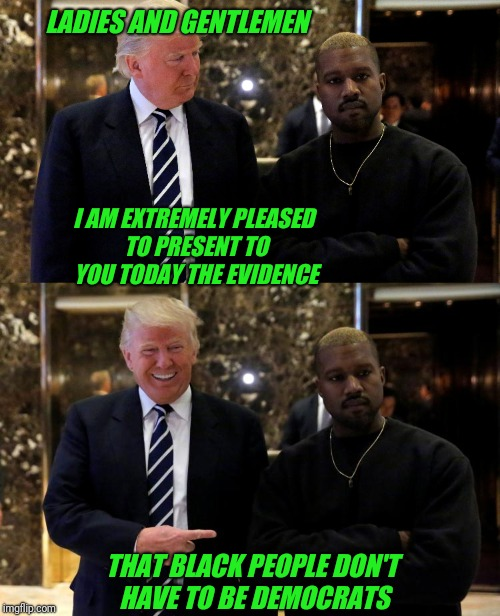 President Trump and the Assistant Secretary of Twitter | LADIES AND GENTLEMEN I AM EXTREMELY PLEASED TO PRESENT TO YOU TODAY THE EVIDENCE THAT BLACK PEOPLE DON'T HAVE TO BE DEMOCRATS | image tagged in trump,kanye,twitter,democrats,black,blm | made w/ Imgflip meme maker