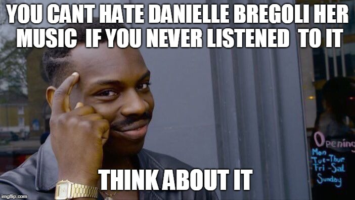 i bet most haters never ever listened to her music or only judge  her because of the dr phil episode     | YOU CANT HATE DANIELLE BREGOLI HER MUSIC  IF YOU NEVER LISTENED  TO IT THINK ABOUT IT | image tagged in memes,roll safe think about it | made w/ Imgflip meme maker