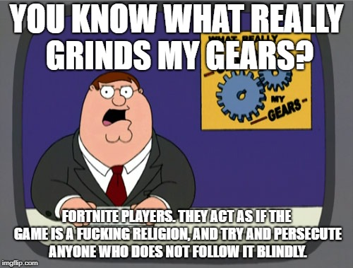 Peter Griffin News Meme | YOU KNOW WHAT REALLY GRINDS MY GEARS? FORTNITE PLAYERS. THEY ACT AS IF THE GAME IS A F**KING RELIGION, AND TRY AND PERSECUTE ANYONE WHO DOES | image tagged in memes,peter griffin news,funny,religon,fortnite,you know what really grinds my gears | made w/ Imgflip meme maker