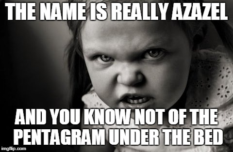 THE NAME IS REALLY AZAZEL AND YOU KNOW NOT OF THE PENTAGRAM UNDER THE BED | made w/ Imgflip meme maker