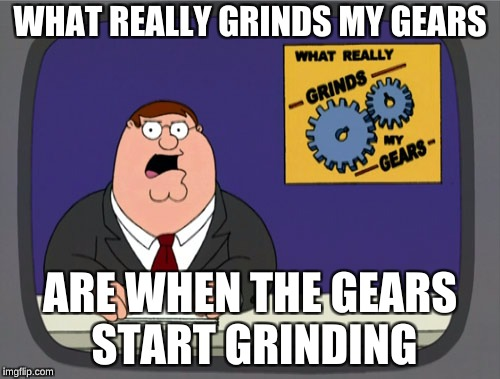 Peter Griffin News Meme | WHAT REALLY GRINDS MY GEARS ARE WHEN THE GEARS START GRINDING | image tagged in memes,peter griffin news | made w/ Imgflip meme maker