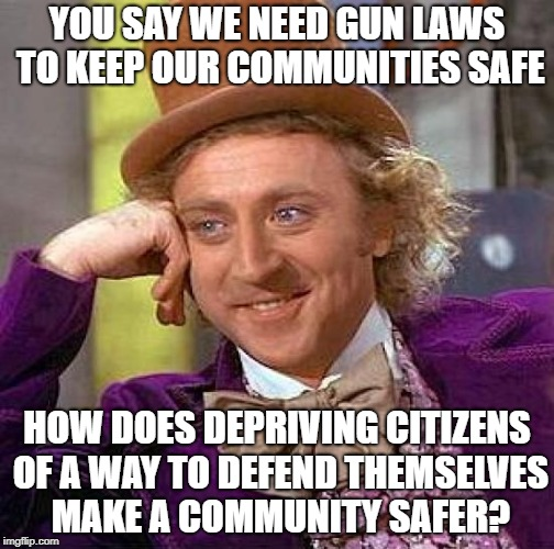 Creepy Condescending Wonka Meme | YOU SAY WE NEED GUN LAWS TO KEEP OUR COMMUNITIES SAFE HOW DOES DEPRIVING CITIZENS OF A WAY TO DEFEND THEMSELVES MAKE A COMMUNITY SAFER? | image tagged in memes,creepy condescending wonka | made w/ Imgflip meme maker