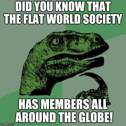 Philosoraptor Meme | DID YOU KNOW THAT THE FLAT WORLD SOCIETY HAS MEMBERS ALL AROUND THE GLOBE! | image tagged in memes,philosoraptor | made w/ Imgflip meme maker