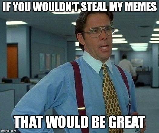 That Would Be Great Meme | IF YOU WOULDN'T STEAL MY MEMES THAT WOULD BE GREAT | image tagged in memes,that would be great | made w/ Imgflip meme maker