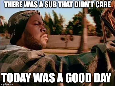 Today Was A Good Day Meme | THERE WAS A SUB THAT DIDN'T CARE TODAY WAS A GOOD DAY | image tagged in memes,today was a good day | made w/ Imgflip meme maker