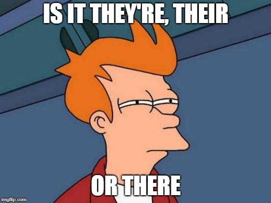 Futurama Fry Meme | IS IT THEY'RE, THEIR OR THERE | image tagged in memes,futurama fry | made w/ Imgflip meme maker