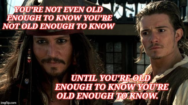 Experience | YOU'RE NOT EVEN OLD ENOUGH TO KNOW YOU'RE NOT OLD ENOUGH TO KNOW UNTIL YOU'RE OLD ENOUGH TO KNOW YOU'RE OLD ENOUGH TO KNOW. | image tagged in captain jack sparrow,johnnydepp,experience,millennials,words of wisdom | made w/ Imgflip meme maker