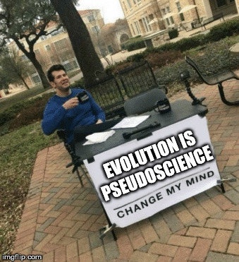 Looking for a debate? |  EVOLUTION IS PSEUDOSCIENCE | image tagged in change my mind,evolution,pseudoscience,creationism,evolution debunked,meme | made w/ Imgflip meme maker