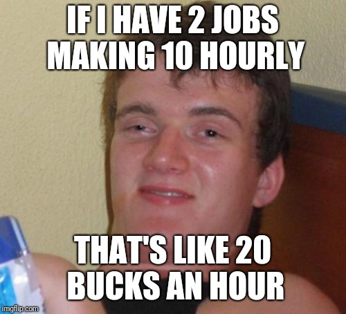 10 Guy Meme | IF I HAVE 2 JOBS MAKING 10 HOURLY THAT'S LIKE 20 BUCKS AN HOUR | image tagged in memes,10 guy | made w/ Imgflip meme maker