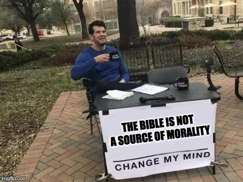 Change My Mind | THE BIBLE IS NOT A SOURCE OF MORALITY | image tagged in change my mind | made w/ Imgflip meme maker
