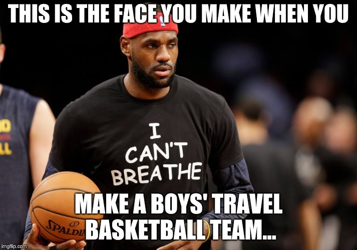 girls r awesome! | THIS IS THE FACE YOU MAKE WHEN YOU MAKE A BOYS' TRAVEL BASKETBALL TEAM... | image tagged in basketball | made w/ Imgflip meme maker