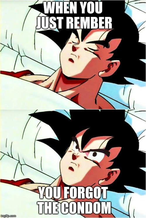 goku sleeping wake up | WHEN YOU JUST REMBER YOU FORGOT THE CONDOM | image tagged in goku sleeping wake up | made w/ Imgflip meme maker