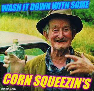 WASH IT DOWN WITH SOME CORN SQUEEZIN'S | made w/ Imgflip meme maker