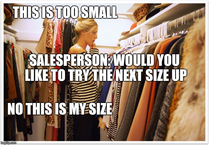 Woman shopping | THIS IS TOO SMALL NO THIS IS MY SIZE SALESPERSON: WOULD YOU LIKE TO TRY THE NEXT SIZE UP | image tagged in florida clothes,dieting | made w/ Imgflip meme maker