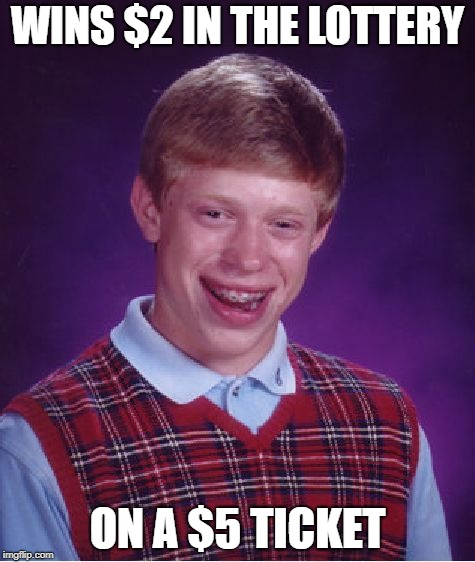 Bad Luck Brian Meme | WINS $2 IN THE LOTTERY ON A $5 TICKET | image tagged in memes,bad luck brian | made w/ Imgflip meme maker
