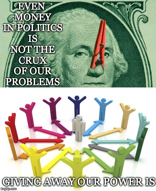 Crux of our Problems | EVEN MONEY IN POLITICS IS NOT THE CRUX OF OUR PROBLEMS GIVING AWAY OUR POWER IS | image tagged in politics,corruption,money in politics,direct democracy,rigged | made w/ Imgflip meme maker