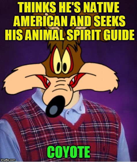 THINKS HE'S NATIVE AMERICAN AND SEEKS HIS ANIMAL SPIRIT GUIDE COYOTE | made w/ Imgflip meme maker