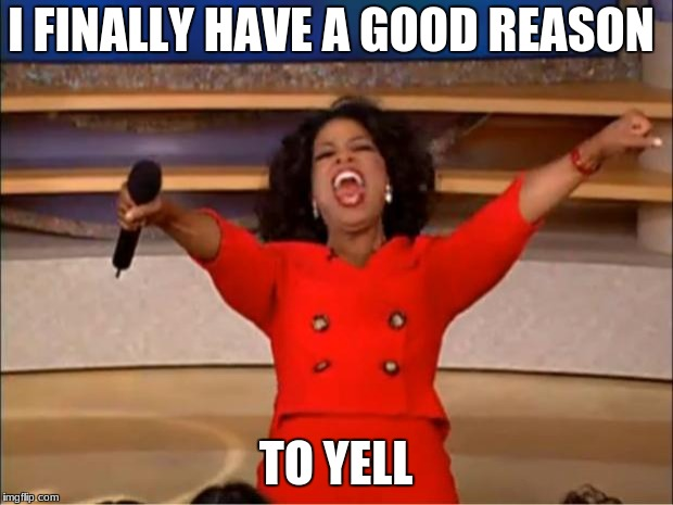Oprah You Get A Meme | I FINALLY HAVE A GOOD REASON TO YELL | image tagged in memes,oprah you get a | made w/ Imgflip meme maker