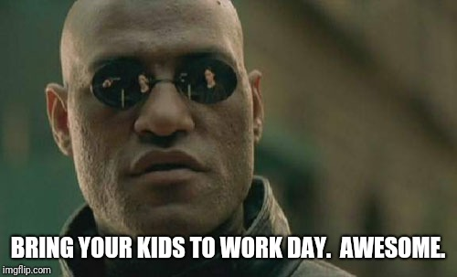 Matrix Morpheus Meme | BRING YOUR KIDS TO WORK DAY.  AWESOME. | image tagged in memes,matrix morpheus | made w/ Imgflip meme maker