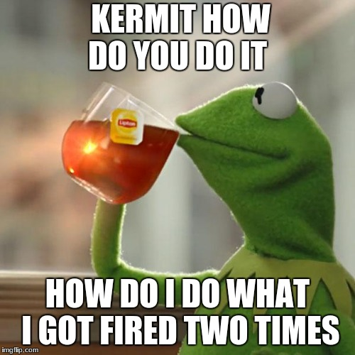 But Thats None Of My Business Meme | KERMIT HOW DO YOU DO IT HOW DO I DO WHAT I GOT FIRED TWO TIMES | image tagged in memes,but thats none of my business,kermit the frog | made w/ Imgflip meme maker