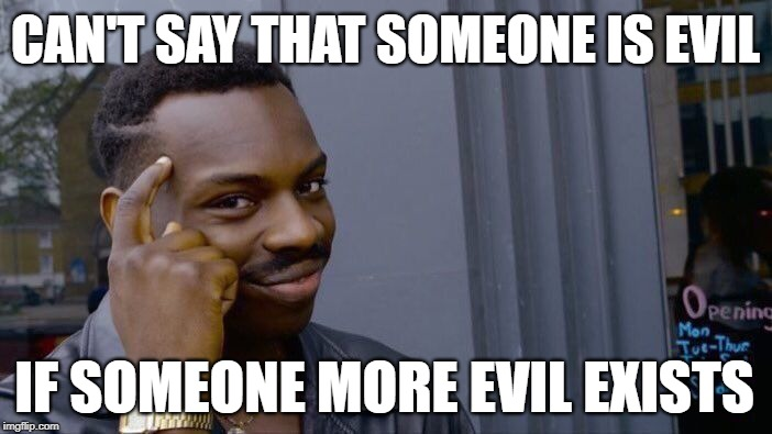 Roll Safe Think About It Meme | CAN'T SAY THAT SOMEONE IS EVIL IF SOMEONE MORE EVIL EXISTS | image tagged in memes,roll safe think about it | made w/ Imgflip meme maker