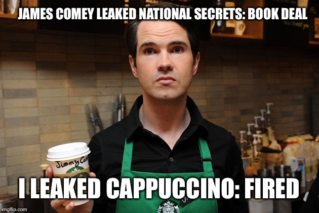 Barista | JAMES COMEY LEAKED NATIONAL SECRETS: BOOK DEAL I LEAKED CAPPUCCINO: FIRED | image tagged in barista,memes,funny,james comey,leaks | made w/ Imgflip meme maker