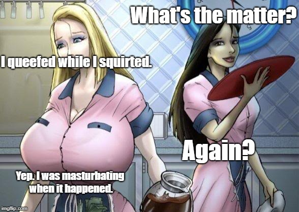 What's the matter? I queefed while I squirted. Again? Yep. I was masturbating when it happened. | image tagged in caroline maxine | made w/ Imgflip meme maker