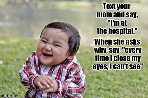 "Evil Toddler Meme | Text your mom and say, ""I'm at the hospital."" When she asks why, say, ""every time I close my eyes, I can't see"" 