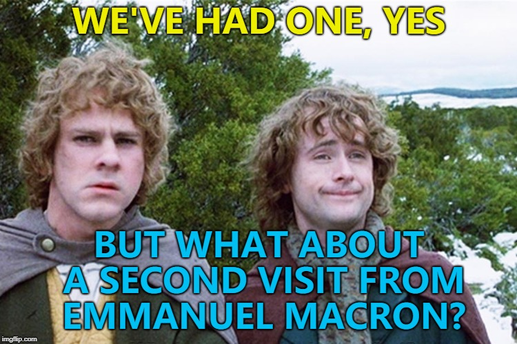 I'm sure Trump wouldn't mind... :) | WE'VE HAD ONE, YES BUT WHAT ABOUT A SECOND VISIT FROM EMMANUEL MACRON? | image tagged in hobbits,memes,emmanuel macron | made w/ Imgflip meme maker