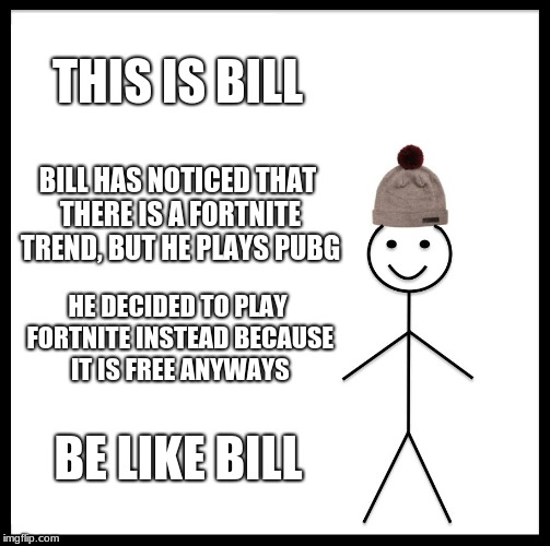 Be Like Bill Meme | THIS IS BILL BILL HAS NOTICED THAT THERE IS A FORTNITE TREND, BUT HE PLAYS PUBG HE DECIDED TO PLAY FORTNITE INSTEAD BECAUSE IT IS FREE ANYWA | image tagged in memes,be like bill | made w/ Imgflip meme maker