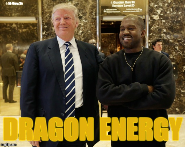 DRAGON ENERGY | image tagged in kanye trump | made w/ Imgflip meme maker