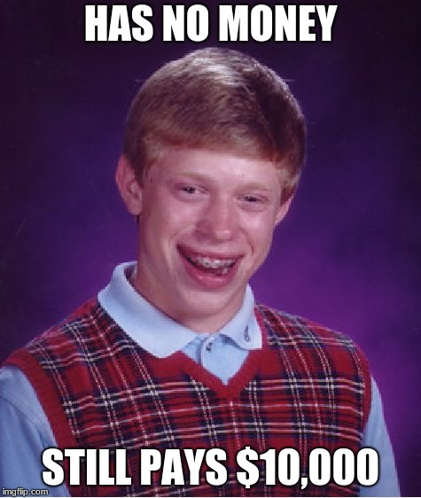 Bad Luck Brian Meme | HAS NO MONEY STILL PAYS $10,000 | image tagged in memes,bad luck brian | made w/ Imgflip meme maker