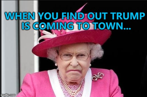 He's visiting the UK on Friday the 13th of July... :) | WHEN YOU FIND OUT TRUMP IS COMING TO TOWN... | image tagged in the queen is not happy,memes,trump visit,politics | made w/ Imgflip meme maker