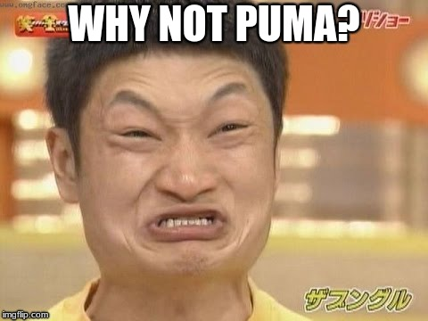 WHY NOT PUMA? | made w/ Imgflip meme maker