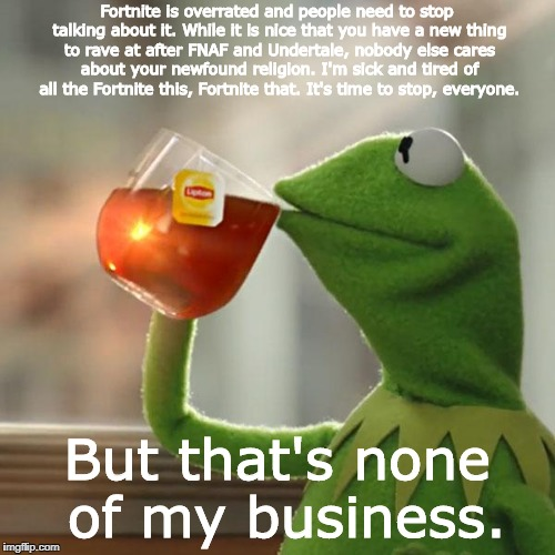 But Thats None Of My Business Meme | Fortnite is overrated and people need to stop talking about it. While it is nice that you have a new thing to rave at after FNAF and Underta | image tagged in memes,but thats none of my business,kermit the frog | made w/ Imgflip meme maker