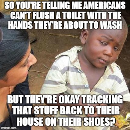 Third World Skeptical Kid Meme | SO YOU'RE TELLING ME AMERICANS CAN'T FLUSH A TOILET WITH THE    HANDS THEY'RE ABOUT TO WASH BUT THEY'RE OKAY TRACKING THAT STUFF BACK TO THE | image tagged in memes,third world skeptical kid | made w/ Imgflip meme maker